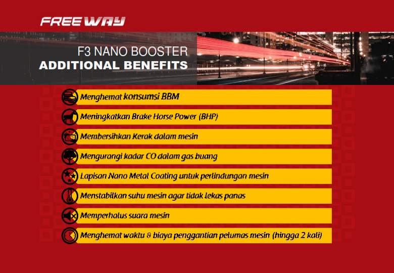 MANFAAT F3 NANO BOOSTER: Menghemat Konsumsi BBM Meningkatkan Brake Horse Power (BHP) Membersihkan Kerak dalam Mesin Mengurangi kadar CO dalam gas buang Lapisan Nano Metal Coating untuk perlindungan mesin Menstabilkan suhu mesin agar tidak lekas panas Memperhalus suara mesin Menghemat waktu dan biaya penggantian pelumas mesin (hingga 2 kali)